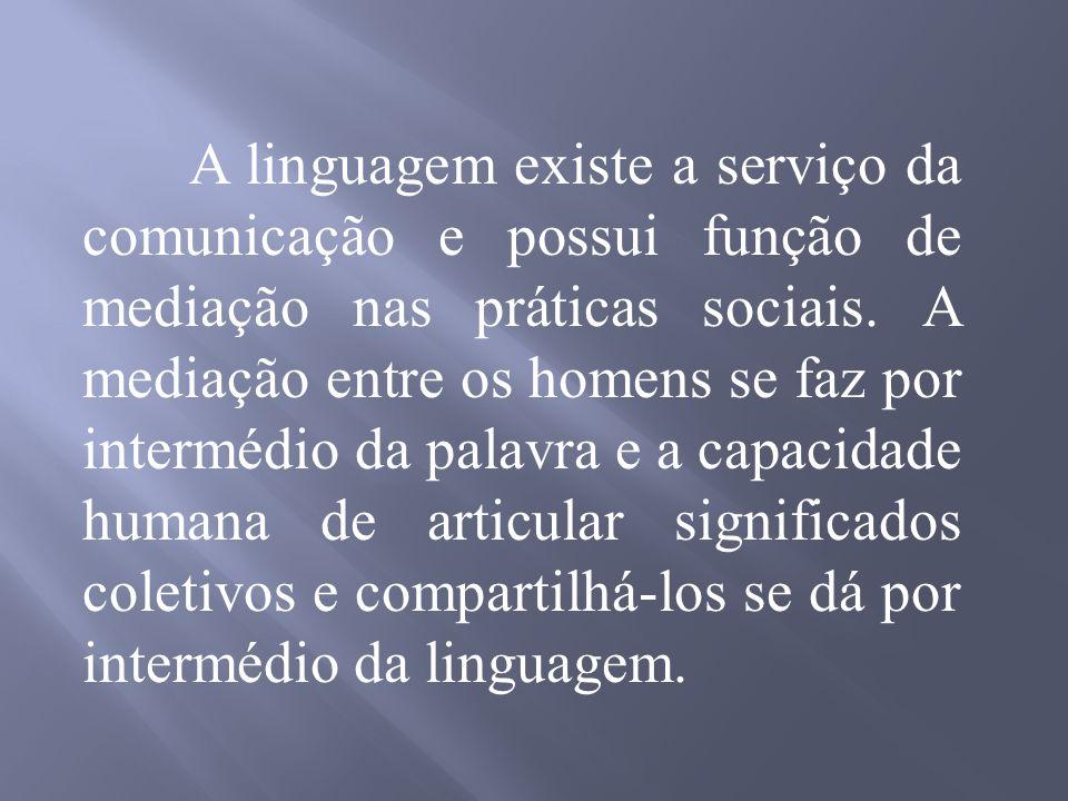 A linguagem existe a serviço da comunicação e possui função de mediação nas práticas sociais.