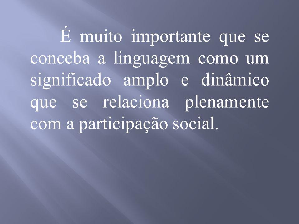 É muito importante que se conceba a linguagem como um significado amplo e dinâmico que se relaciona plenamente com a participação social.