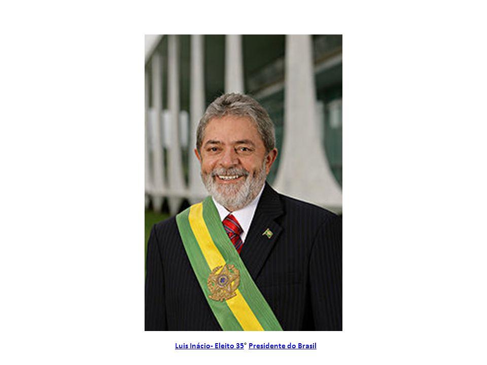 Luis Inácio- Eleito 35° Presidente do Brasil