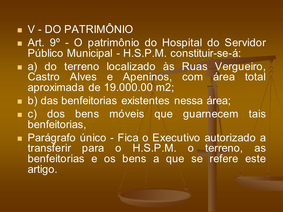 V - DO PATRIMÔNIO Art. 9º - O patrimônio do Hospital do Servidor Público Municipal - H.S.P.M. constituir-se-á: