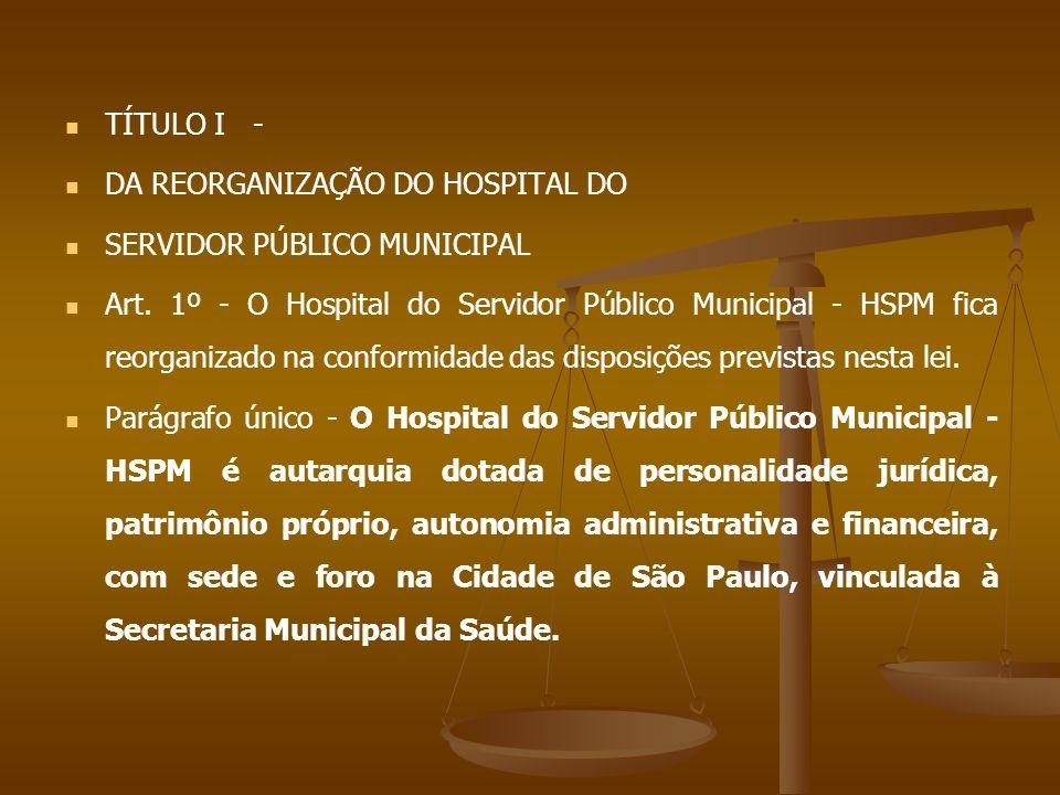 TÍTULO I - DA REORGANIZAÇÃO DO HOSPITAL DO. SERVIDOR PÚBLICO MUNICIPAL.