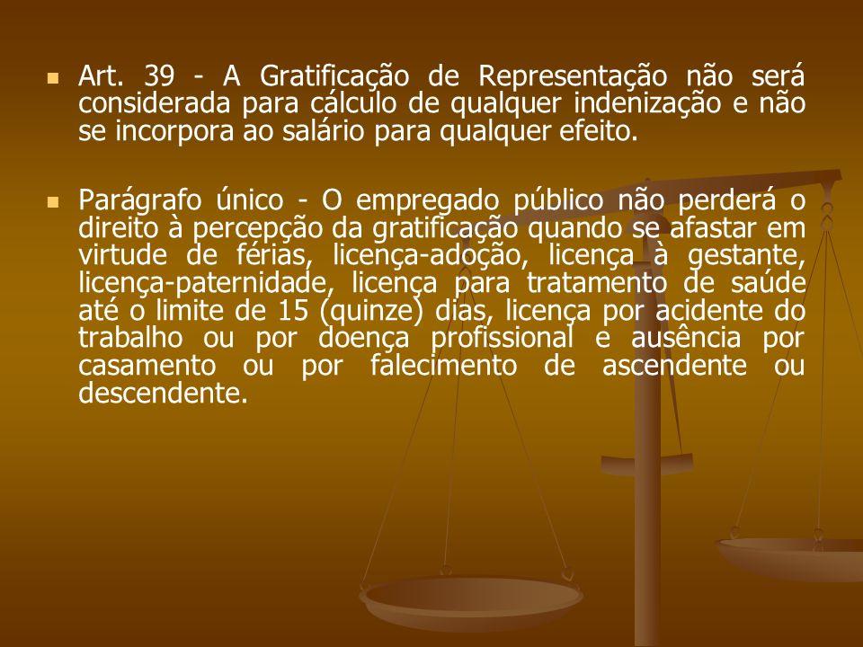 Art. 39 - A Gratificação de Representação não será considerada para cálculo de qualquer indenização e não se incorpora ao salário para qualquer efeito.