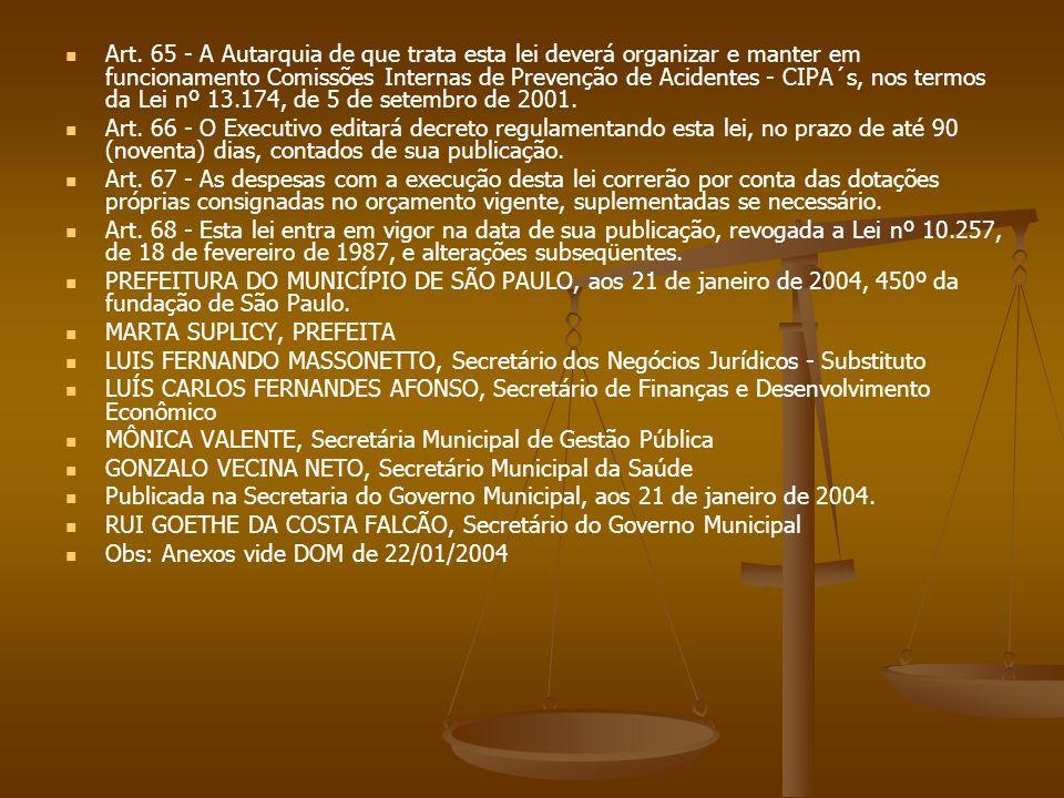 Art. 65 - A Autarquia de que trata esta lei deverá organizar e manter em funcionamento Comissões Internas de Prevenção de Acidentes - CIPA´s, nos termos da Lei nº 13.174, de 5 de setembro de 2001.
