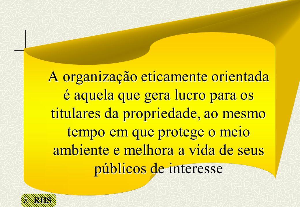 A organização eticamente orientada é aquela que gera lucro para os titulares da propriedade, ao mesmo tempo em que protege o meio ambiente e melhora a vida de seus públicos de interesse