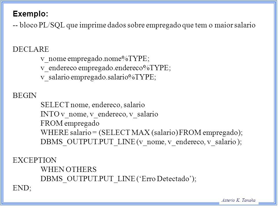 Exemplo: -- bloco PL/SQL que imprime dados sobre empregado que tem o maior salario. DECLARE. v_nome empregado.nome%TYPE;