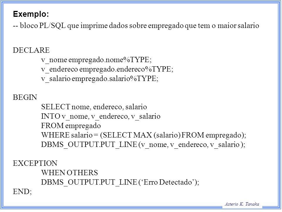 Exemplo:-- bloco PL/SQL que imprime dados sobre empregado que tem o maior salario. DECLARE. v_nome empregado.nome%TYPE;