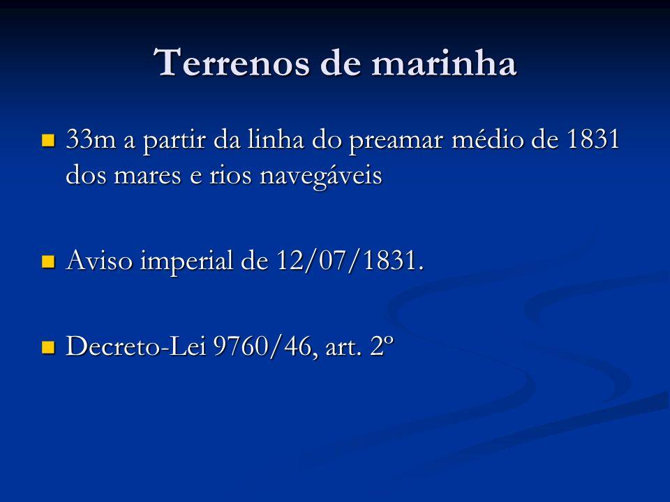 Terrenos de marinha33m a partir da linha do preamar médio de 1831 dos mares e rios navegáveis. Aviso imperial de 12/07/1831.