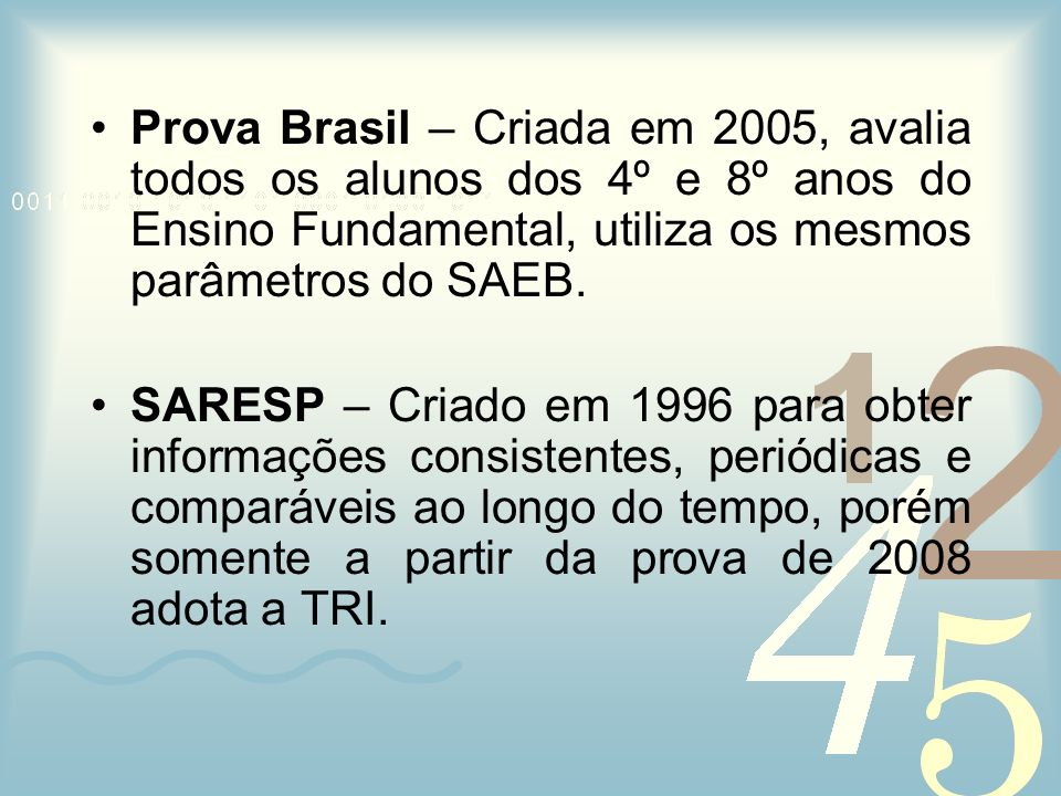 Prova Brasil – Criada em 2005, avalia todos os alunos dos 4º e 8º anos do Ensino Fundamental, utiliza os mesmos parâmetros do SAEB.