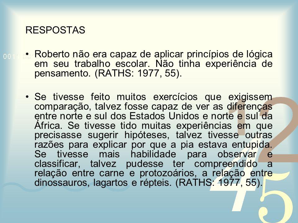 RESPOSTAS Roberto não era capaz de aplicar princípios de lógica em seu trabalho escolar. Não tinha experiência de pensamento. (RATHS: 1977, 55).