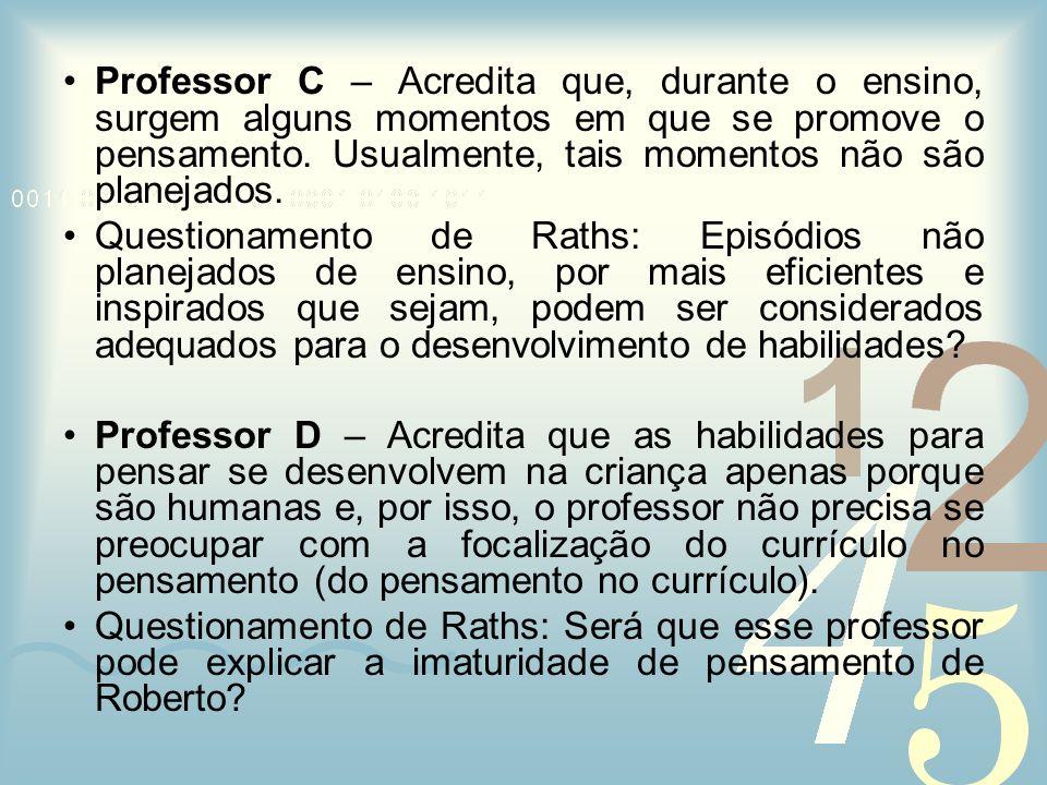 Professor C – Acredita que, durante o ensino, surgem alguns momentos em que se promove o pensamento. Usualmente, tais momentos não são planejados.