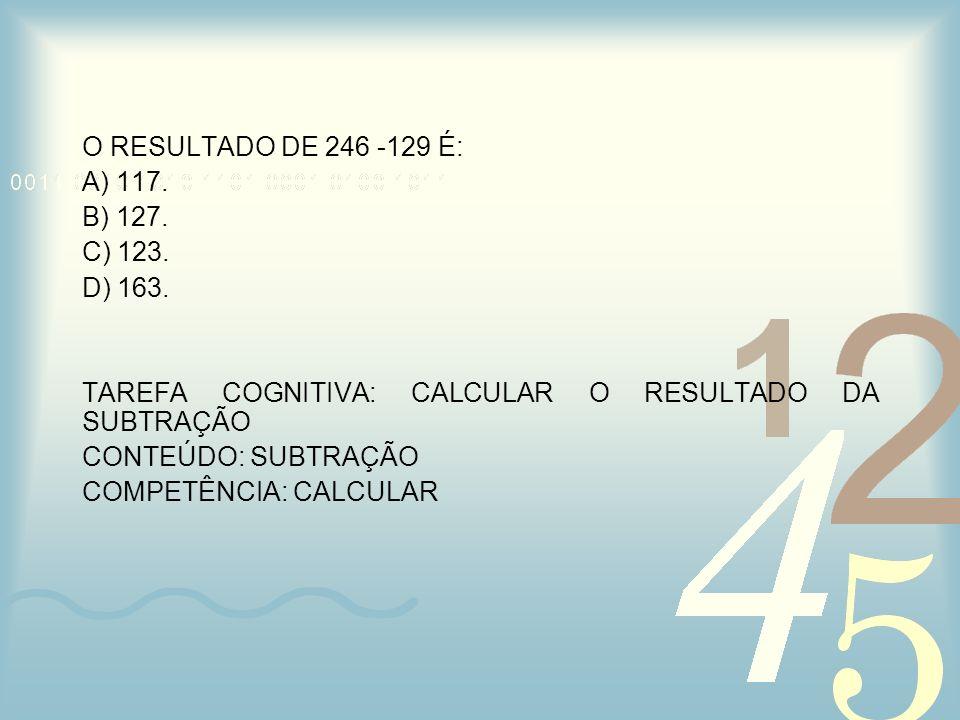 O RESULTADO DE 246 -129 É: A) 117. B) 127. C) 123. D) 163. TAREFA COGNITIVA: CALCULAR O RESULTADO DA SUBTRAÇÃO.