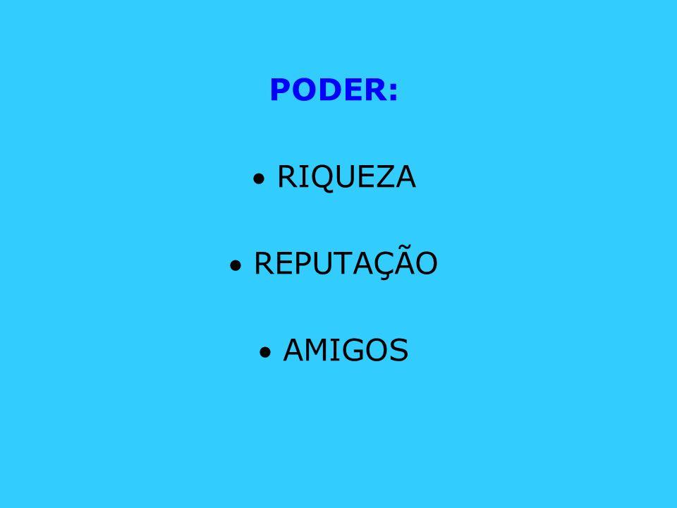 PODER:  RIQUEZA  REPUTAÇÃO  AMIGOS