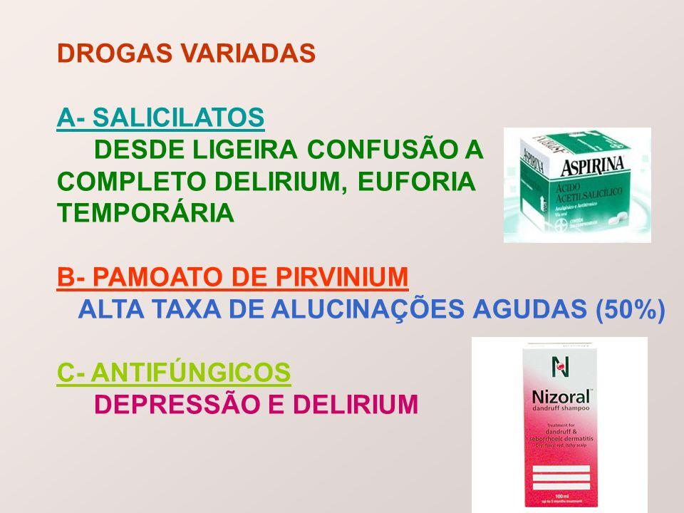 DROGAS VARIADASA- SALICILATOS. DESDE LIGEIRA CONFUSÃO A. COMPLETO DELIRIUM, EUFORIA. TEMPORÁRIA. B- PAMOATO DE PIRVINIUM.
