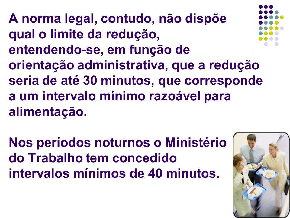 A norma legal, contudo, não dispõe qual o limite da redução, entendendo-se, em função de orientação administrativa, que a redução seria de até 30 minutos, que corresponde a um intervalo mínimo razoável para alimentação.