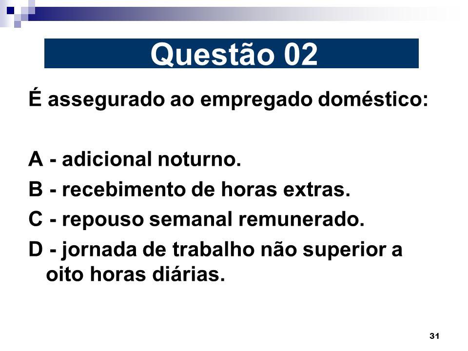 Questão 02 É assegurado ao empregado doméstico: A - adicional noturno.