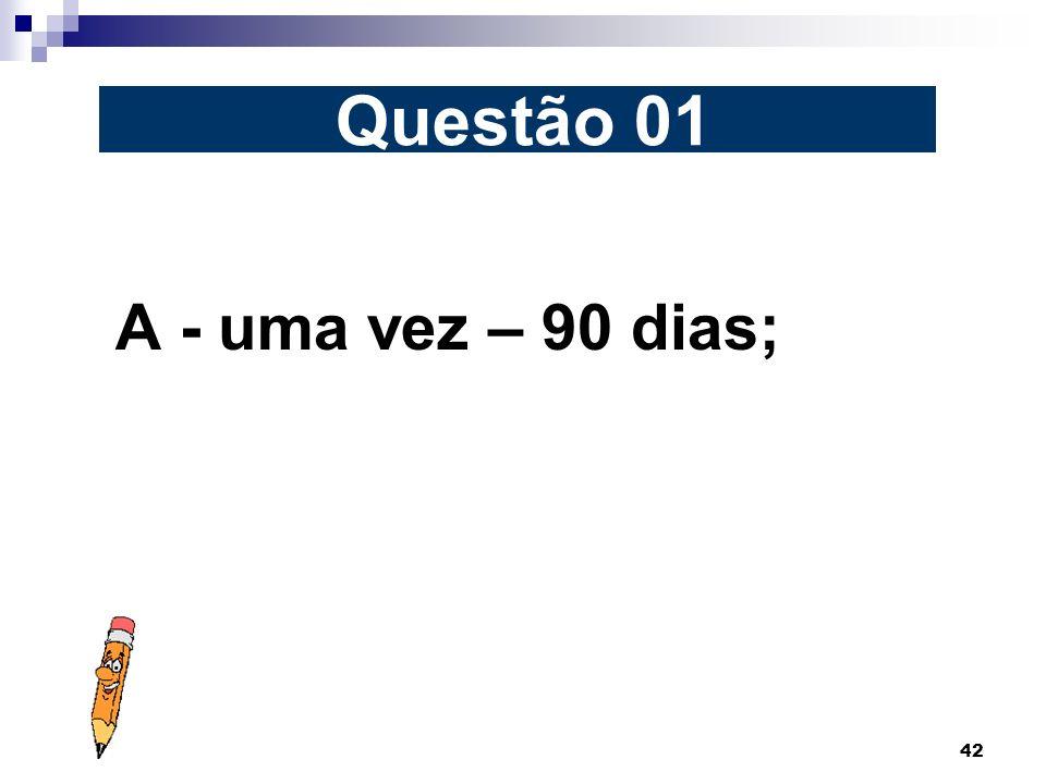 Questão 01 A - uma vez – 90 dias;