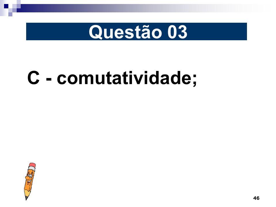 Questão 03 C - comutatividade;