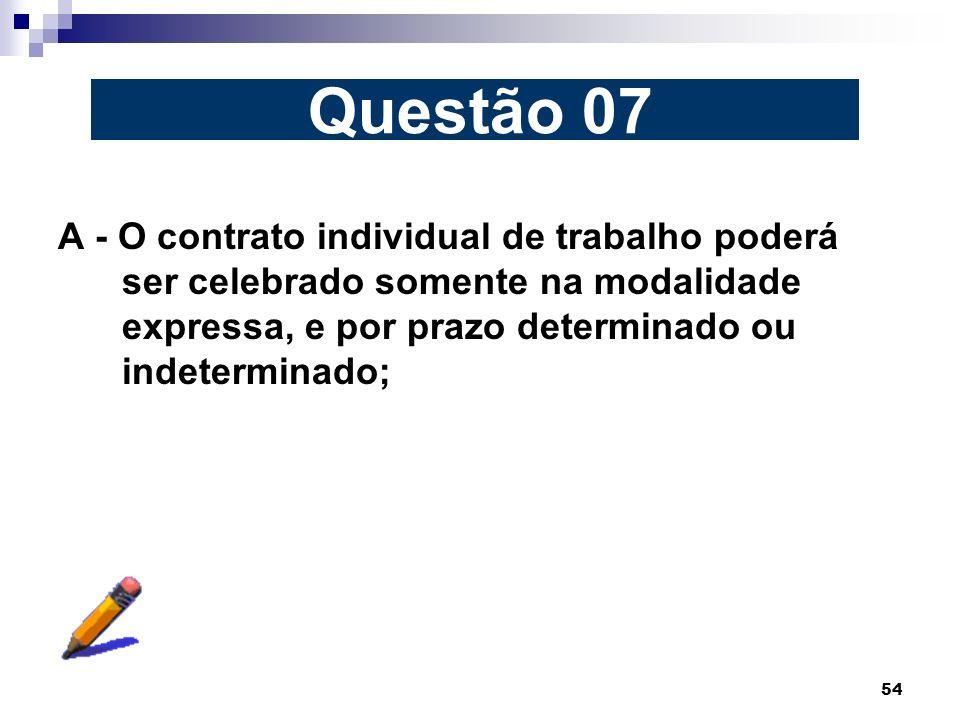 Questão 07 A - O contrato individual de trabalho poderá ser celebrado somente na modalidade expressa, e por prazo determinado ou indeterminado;
