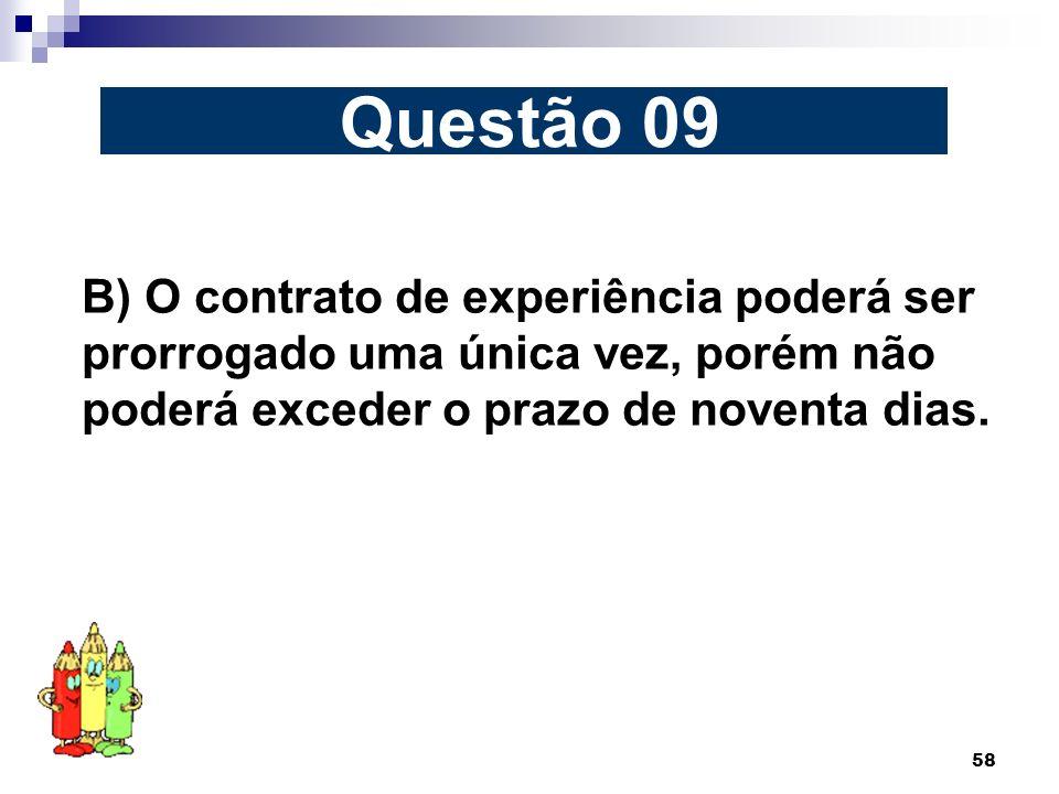 Questão 09 B) O contrato de experiência poderá ser prorrogado uma única vez, porém não poderá exceder o prazo de noventa dias.