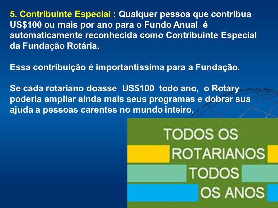 5. Contribuinte Especial : Qualquer pessoa que contribua US$100 ou mais por ano para o Fundo Anual é automaticamente reconhecida como Contribuinte Especial da Fundação Rotária.