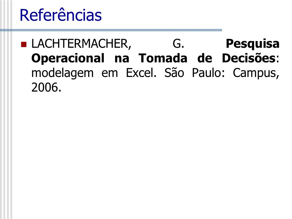 ReferênciasLACHTERMACHER, G.Pesquisa Operacional na Tomada de Decisões: modelagem em Excel.