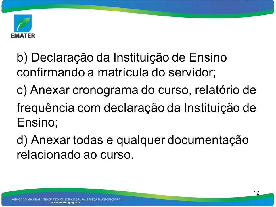 b) Declaração da Instituição de Ensino confirmando a matrícula do servidor; c) Anexar cronograma do curso, relatório de frequência com declaração da Instituição de Ensino; d) Anexar todas e qualquer documentação relacionado ao curso.