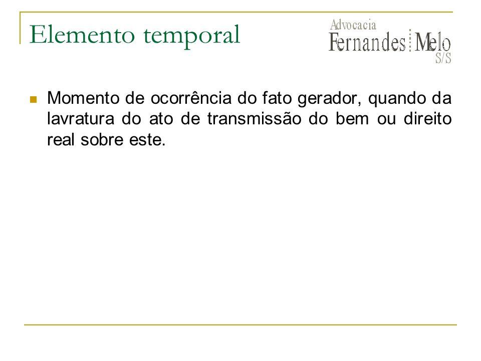 Elemento temporalMomento de ocorrência do fato gerador, quando da lavratura do ato de transmissão do bem ou direito real sobre este.