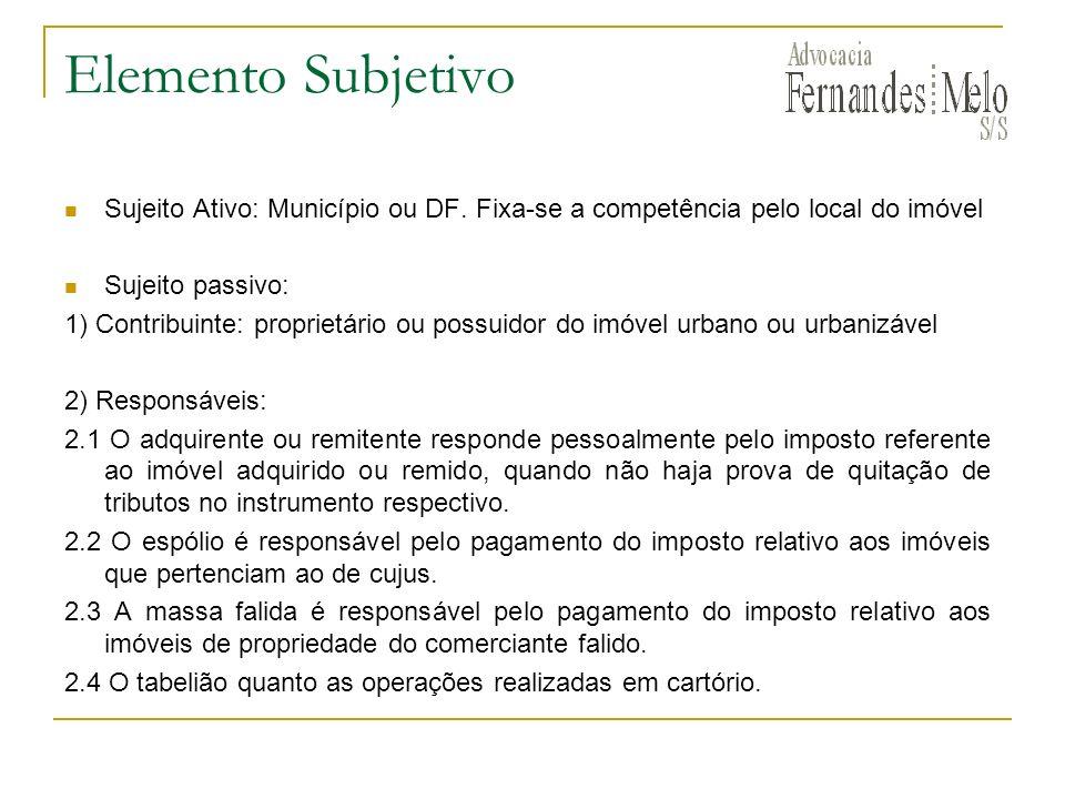 Elemento Subjetivo Sujeito Ativo: Município ou DF. Fixa-se a competência pelo local do imóvel. Sujeito passivo: