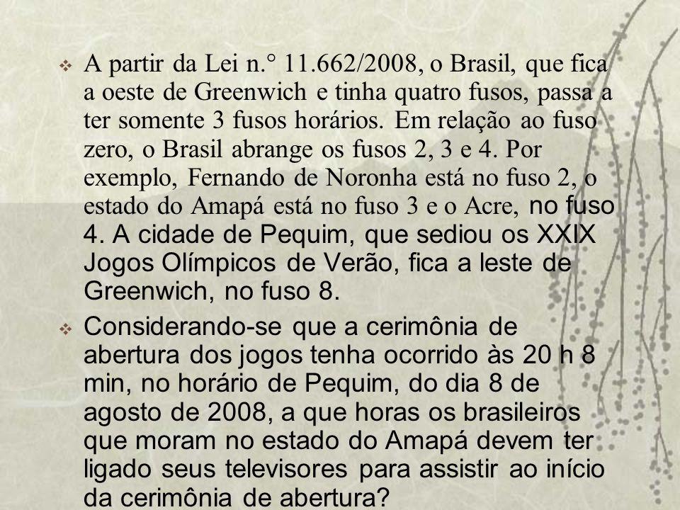 A partir da Lei n.° 11.662/2008, o Brasil, que fica a oeste de Greenwich e tinha quatro fusos, passa a ter somente 3 fusos horários. Em relação ao fuso zero, o Brasil abrange os fusos 2, 3 e 4. Por exemplo, Fernando de Noronha está no fuso 2, o estado do Amapá está no fuso 3 e o Acre, no fuso 4. A cidade de Pequim, que sediou os XXIX Jogos Olímpicos de Verão, fica a leste de Greenwich, no fuso 8.