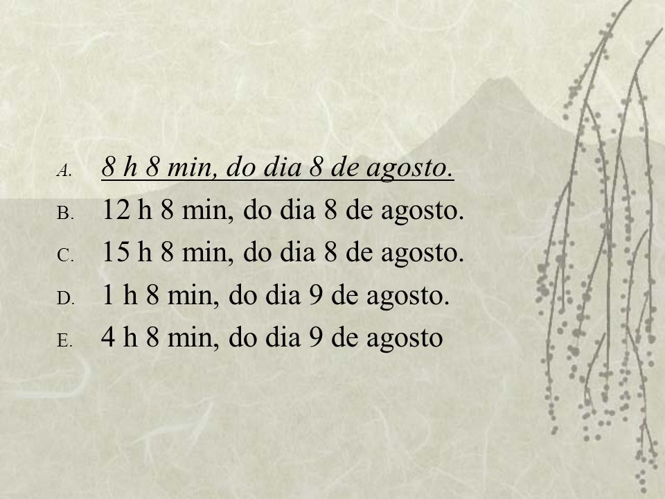 8 h 8 min, do dia 8 de agosto. 12 h 8 min, do dia 8 de agosto. 15 h 8 min, do dia 8 de agosto. 1 h 8 min, do dia 9 de agosto.