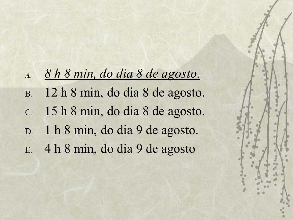 8 h 8 min, do dia 8 de agosto.12 h 8 min, do dia 8 de agosto. 15 h 8 min, do dia 8 de agosto. 1 h 8 min, do dia 9 de agosto.