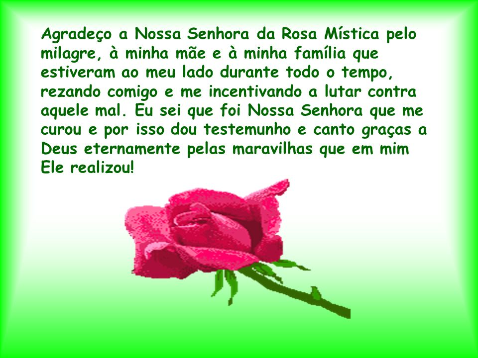 Agradeço a Nossa Senhora da Rosa Mística pelo milagre, à minha mãe e à minha família que estiveram ao meu lado durante todo o tempo, rezando comigo e me incentivando a lutar contra aquele mal.