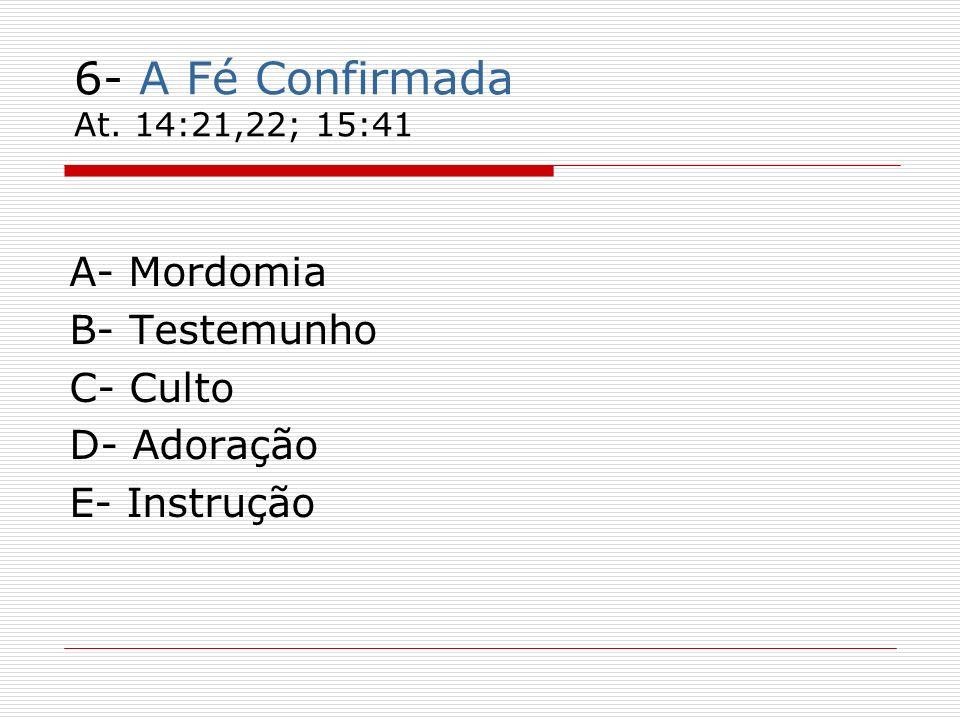 6- A Fé Confirmada At. 14:21,22; 15:41 A- Mordomia B- Testemunho