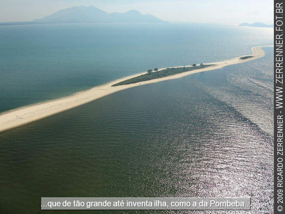 ...que de tão grande até inventa ilha, como a da Pombeba...