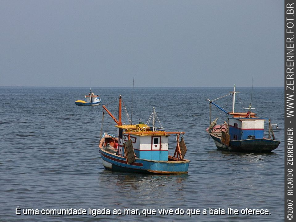 É uma comunidade ligada ao mar, que vive do que a baía lhe oferece.