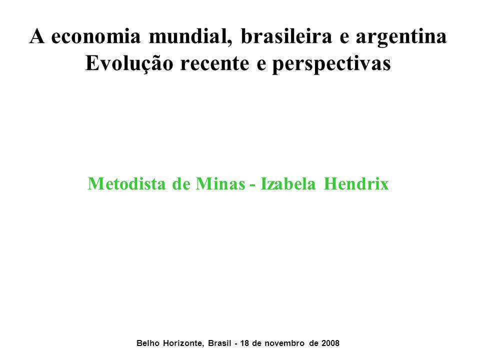 A economia mundial, brasileira e argentina Evolução recente e perspectivas Metodista de Minas - Izabela Hendrix Belho Horizonte, Brasil - 18 de novembro de 2008
