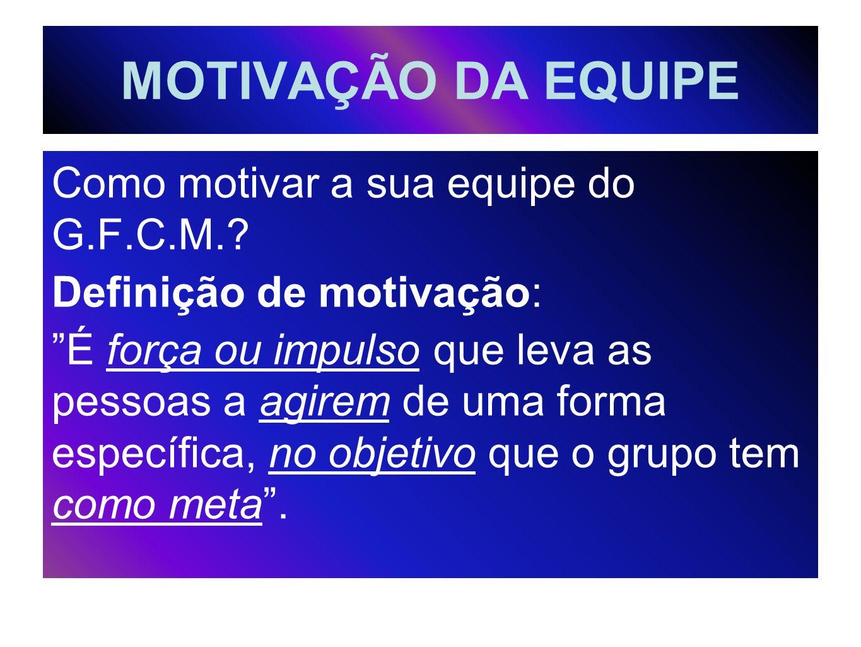 MOTIVAÇÃO DA EQUIPE Como motivar a sua equipe do G.F.C.M.