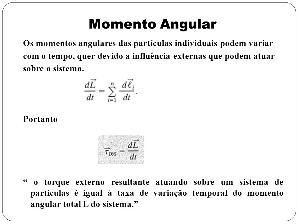 Momento Angular Os momentos angulares das partículas individuais podem variar. com o tempo, quer devido a influência externas que podem atuar.