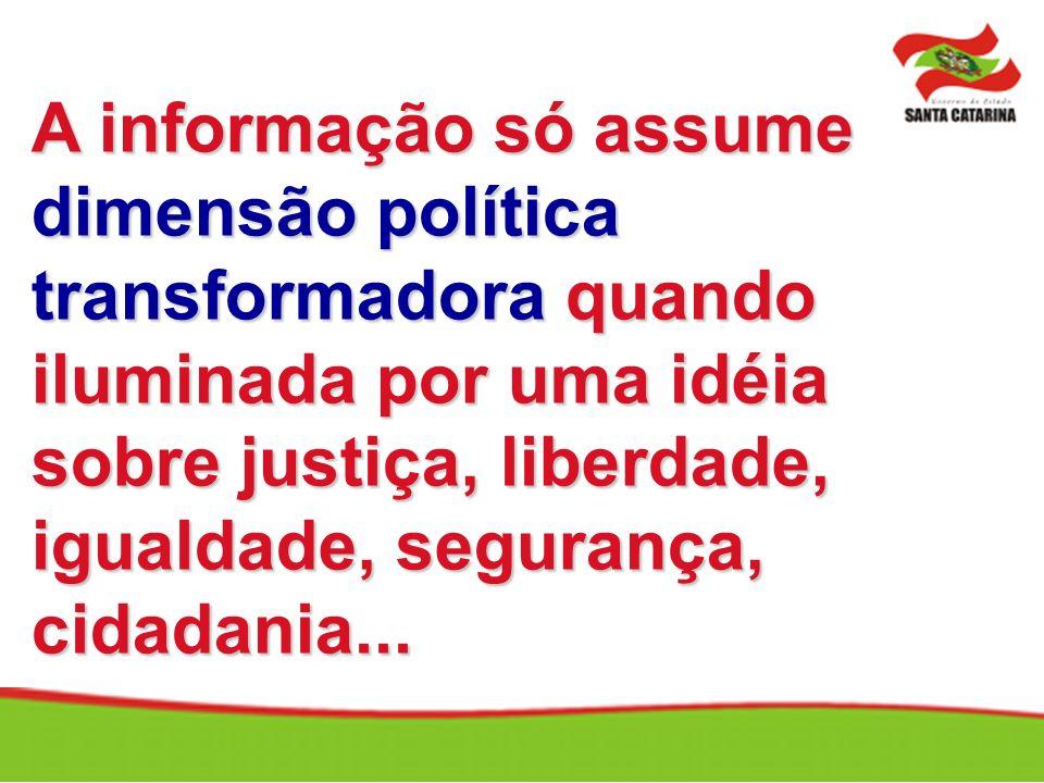 A informação só assume dimensão política transformadora quando iluminada por uma idéia sobre justiça, liberdade, igualdade, segurança, cidadania...