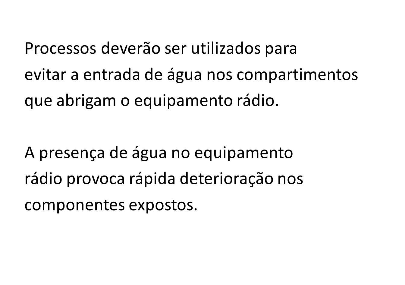 Processos deverão ser utilizados para evitar a entrada de água nos compartimentos que abrigam o equipamento rádio.