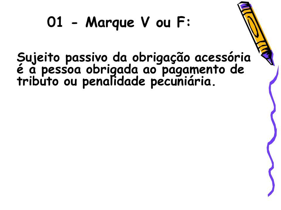 01 - Marque V ou F:Sujeito passivo da obrigação acessória é a pessoa obrigada ao pagamento de tributo ou penalidade pecuniária.