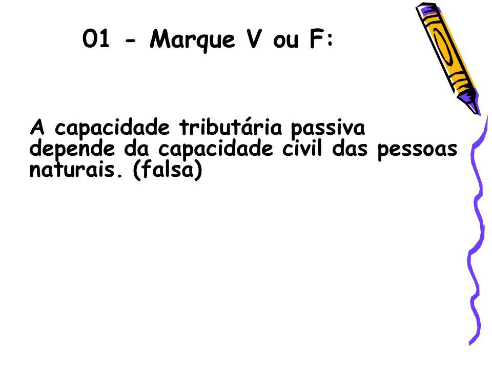 01 - Marque V ou F:A capacidade tributária passiva depende da capacidade civil das pessoas naturais.