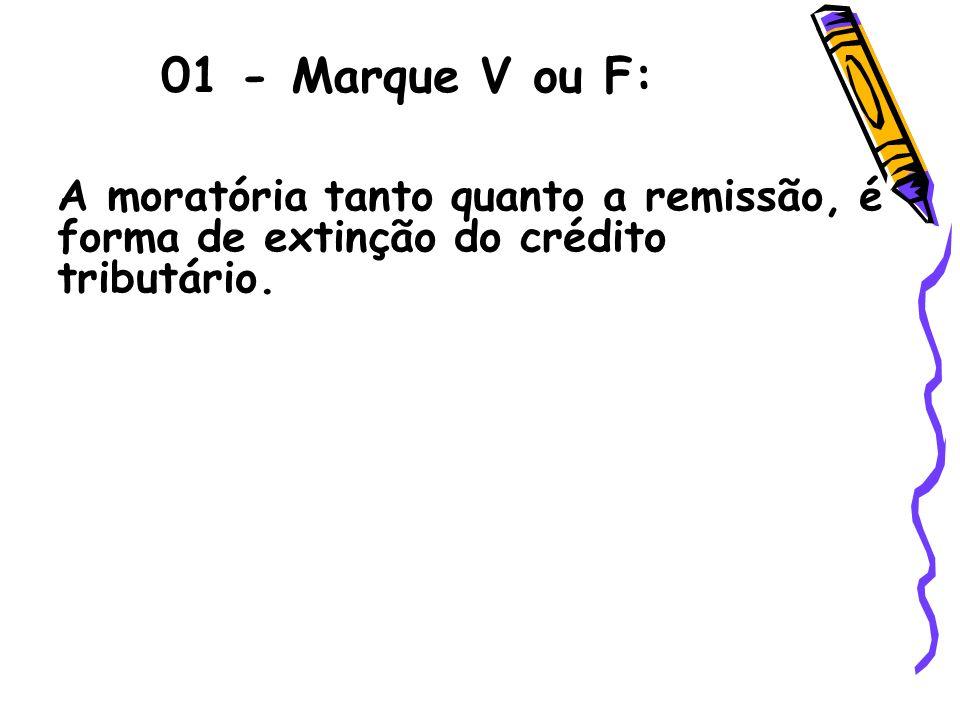 01 - Marque V ou F: A moratória tanto quanto a remissão, é forma de extinção do crédito tributário.