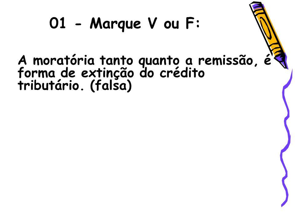 01 - Marque V ou F:A moratória tanto quanto a remissão, é forma de extinção do crédito tributário.