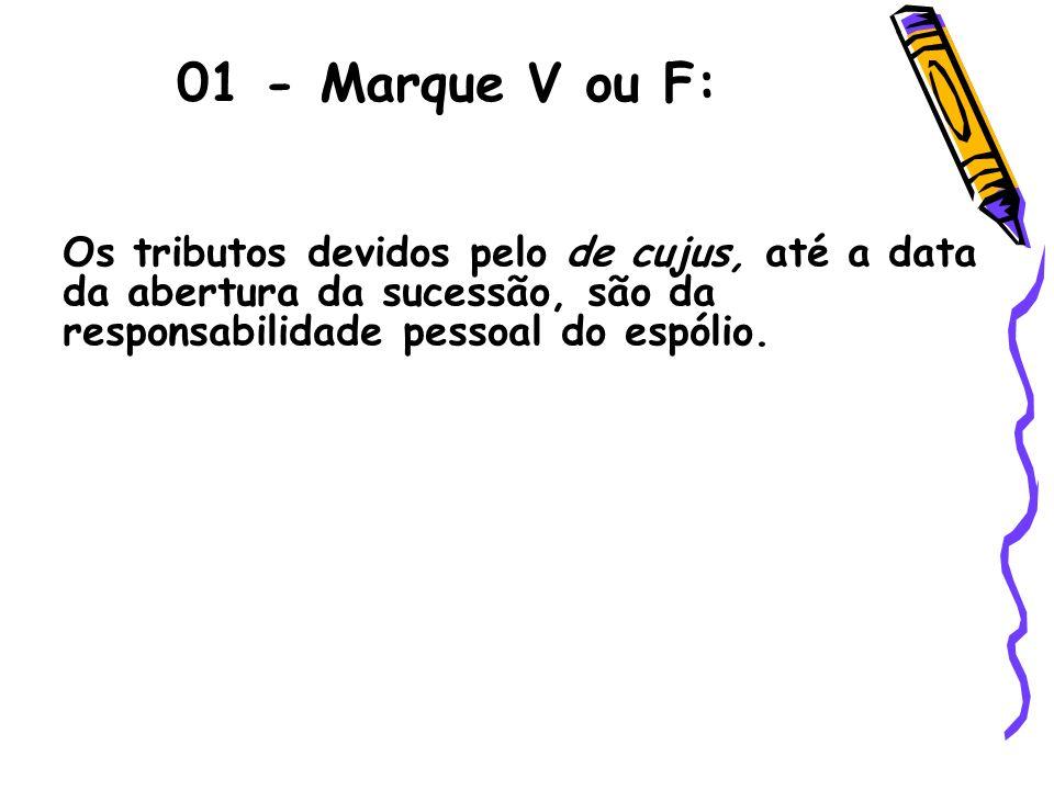 01 - Marque V ou F:Os tributos devidos pelo de cujus, até a data da abertura da sucessão, são da responsabilidade pessoal do espólio.