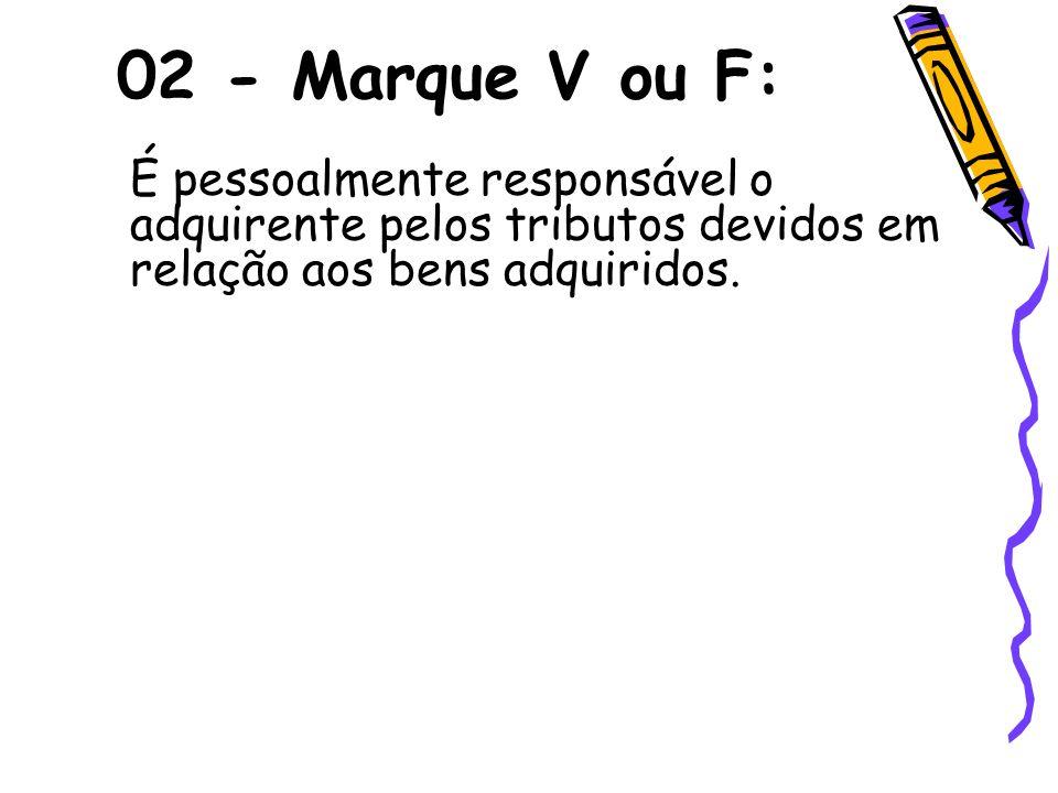 02 - Marque V ou F: É pessoalmente responsável o adquirente pelos tributos devidos em relação aos bens adquiridos.