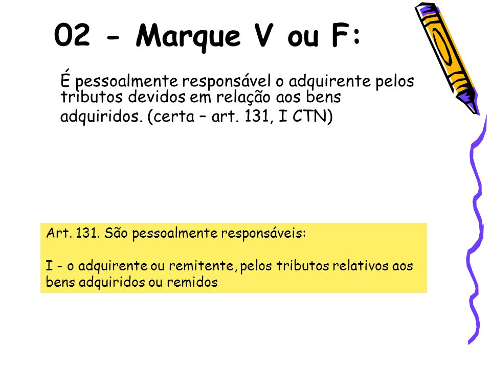 02 - Marque V ou F:É pessoalmente responsável o adquirente pelos tributos devidos em relação aos bens.