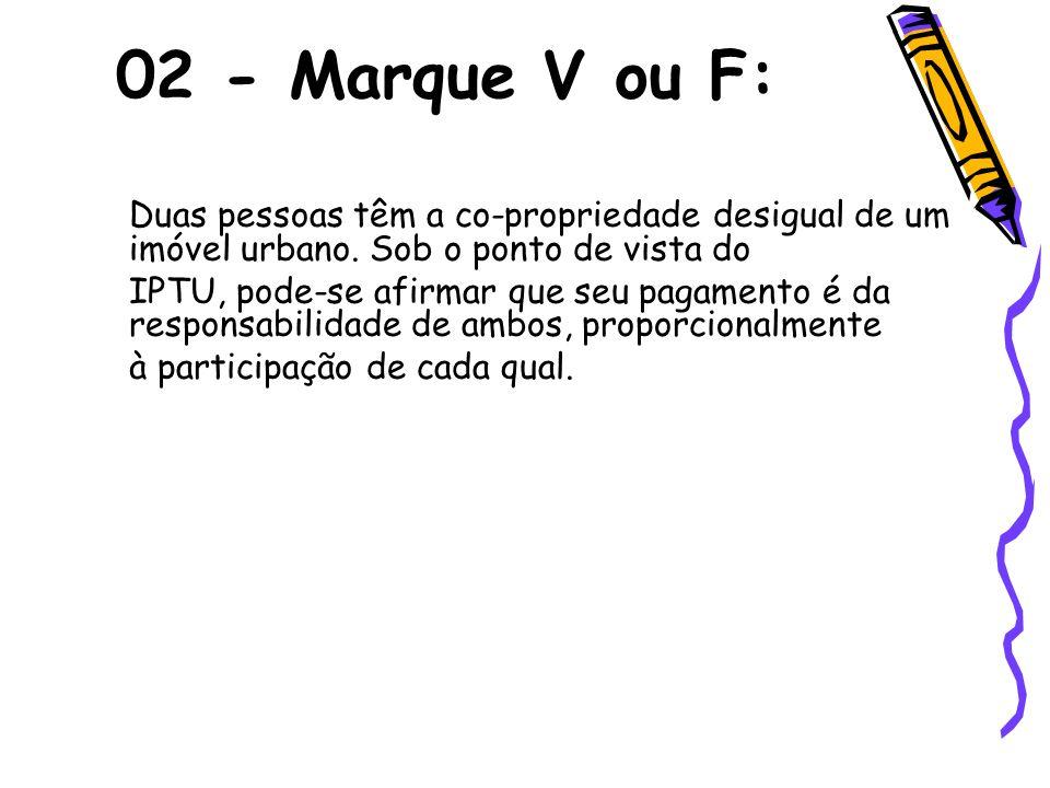 02 - Marque V ou F:Duas pessoas têm a co-propriedade desigual de um imóvel urbano. Sob o ponto de vista do.