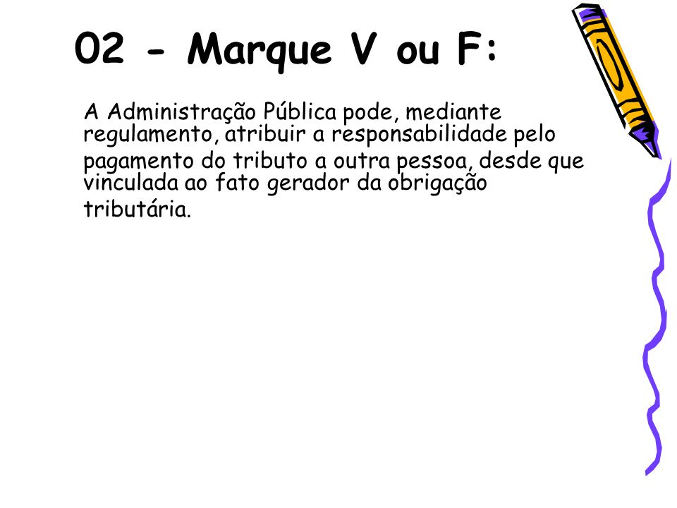 02 - Marque V ou F: A Administração Pública pode, mediante regulamento, atribuir a responsabilidade pelo.