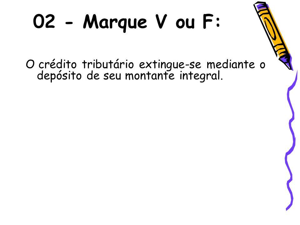 02 - Marque V ou F: O crédito tributário extingue-se mediante o depósito de seu montante integral.